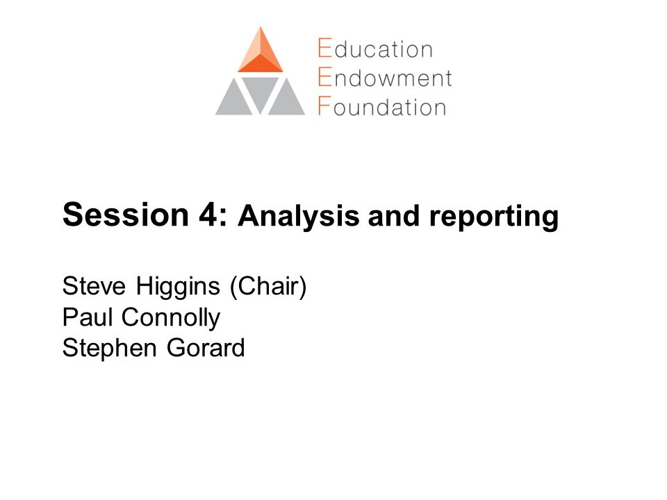 Session 4: Analysis and reporting Steve Higgins (Chair) Paul Connolly Stephen Gorard