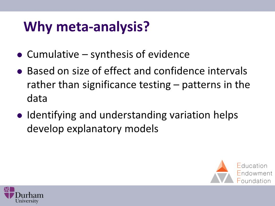 Why meta-analysis? Cumulative – synthesis of evidence Based on size of effect and confidence intervals rather than significance testing – patterns in