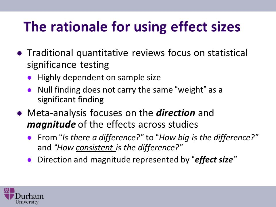 The rationale for using effect sizes Traditional quantitative reviews focus on statistical significance testing Highly dependent on sample size Null finding does not carry the same weight as a significant finding Meta-analysis focuses on the direction and magnitude of the effects across studies From Is there a difference to How big is the difference and How consistent is the difference Direction and magnitude represented by effect size