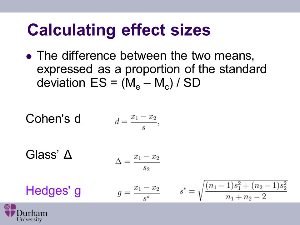 Calculating effect sizes The difference between the two means, expressed as a proportion of the standard deviation ES = (M e – M c ) / SD Cohen's d Gl