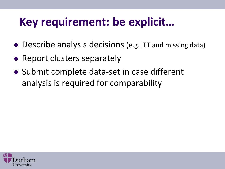 Key requirement: be explicit… Describe analysis decisions (e.g. ITT and missing data) Report clusters separately Submit complete data-set in case diff