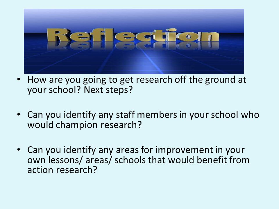 Reflection How are you going to get research off the ground at your school? Next steps? Can you identify any staff members in your school who would ch