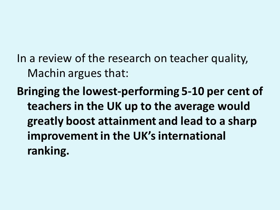 In a review of the research on teacher quality, Machin argues that: Bringing the lowest-performing 5-10 per cent of teachers in the UK up to the avera