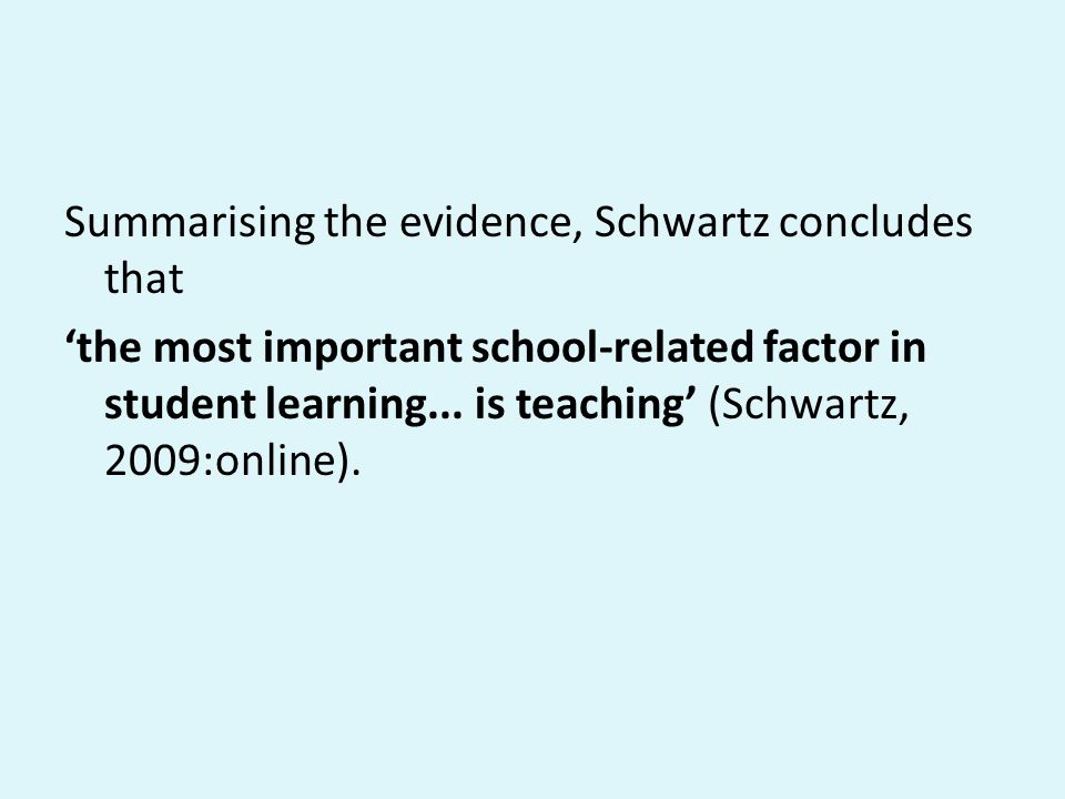 Summarising the evidence, Schwartz concludes that 'the most important school-related factor in student learning... is teaching' (Schwartz, 2009:online