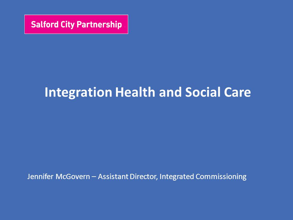 Integration Health and Social Care Jennifer McGovern – Assistant Director, Integrated Commissioning