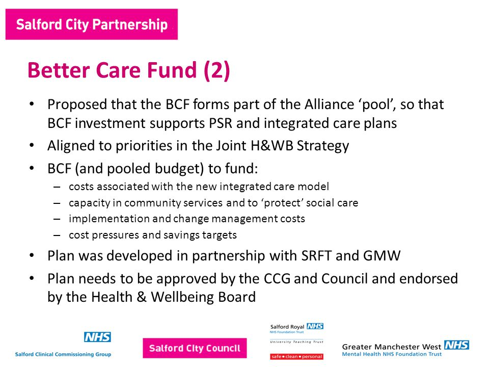 Proposed that the BCF forms part of the Alliance 'pool', so that BCF investment supports PSR and integrated care plans Aligned to priorities in the Joint H&WB Strategy BCF (and pooled budget) to fund: – costs associated with the new integrated care model – capacity in community services and to 'protect' social care – implementation and change management costs – cost pressures and savings targets Plan was developed in partnership with SRFT and GMW Plan needs to be approved by the CCG and Council and endorsed by the Health & Wellbeing Board Better Care Fund (2)