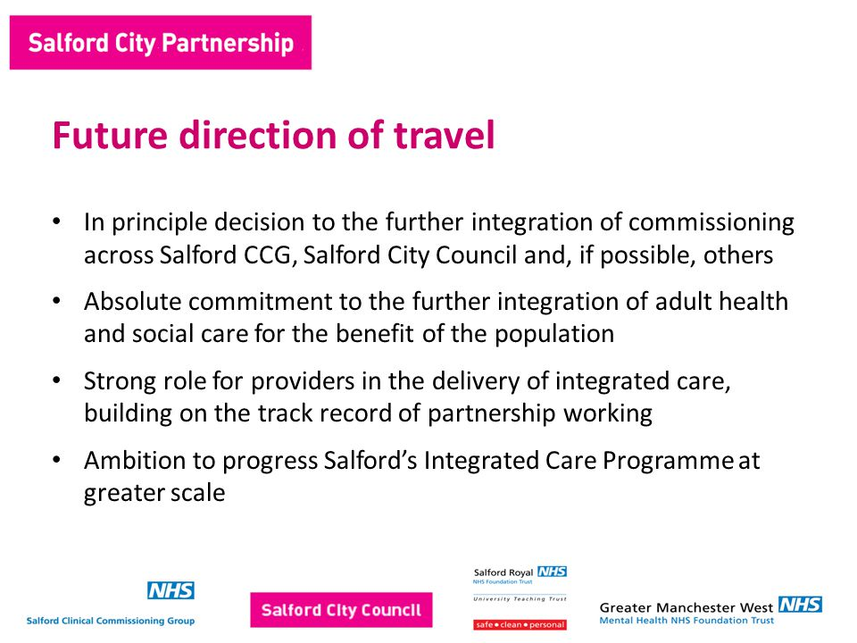 In principle decision to the further integration of commissioning across Salford CCG, Salford City Council and, if possible, others Absolute commitment to the further integration of adult health and social care for the benefit of the population Strong role for providers in the delivery of integrated care, building on the track record of partnership working Ambition to progress Salford's Integrated Care Programme at greater scale Future direction of travel
