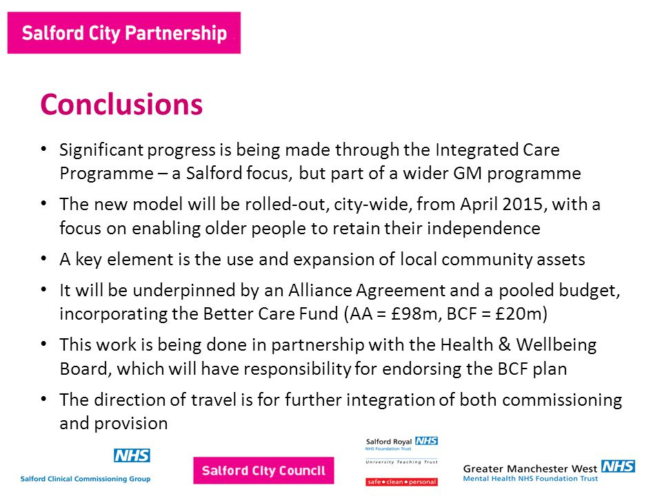 Significant progress is being made through the Integrated Care Programme – a Salford focus, but part of a wider GM programme The new model will be rolled-out, city-wide, from April 2015, with a focus on enabling older people to retain their independence A key element is the use and expansion of local community assets It will be underpinned by an Alliance Agreement and a pooled budget, incorporating the Better Care Fund (AA = £98m, BCF = £20m) This work is being done in partnership with the Health & Wellbeing Board, which will have responsibility for endorsing the BCF plan The direction of travel is for further integration of both commissioning and provision Conclusions