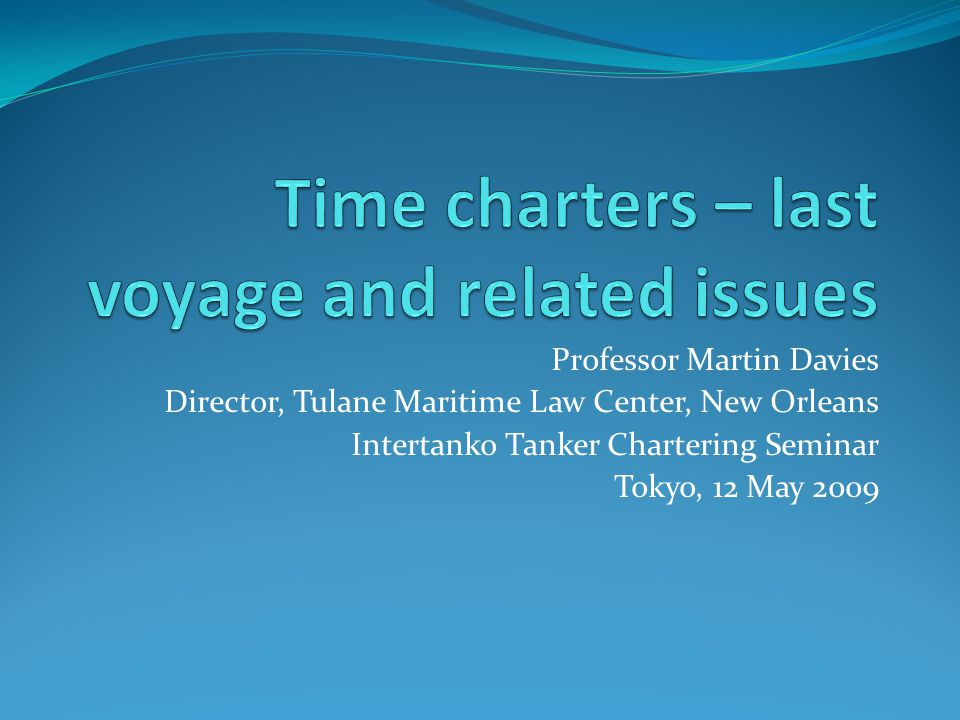 Professor Martin Davies Director, Tulane Maritime Law Center, New Orleans Intertanko Tanker Chartering Seminar Tokyo, 12 May 2009