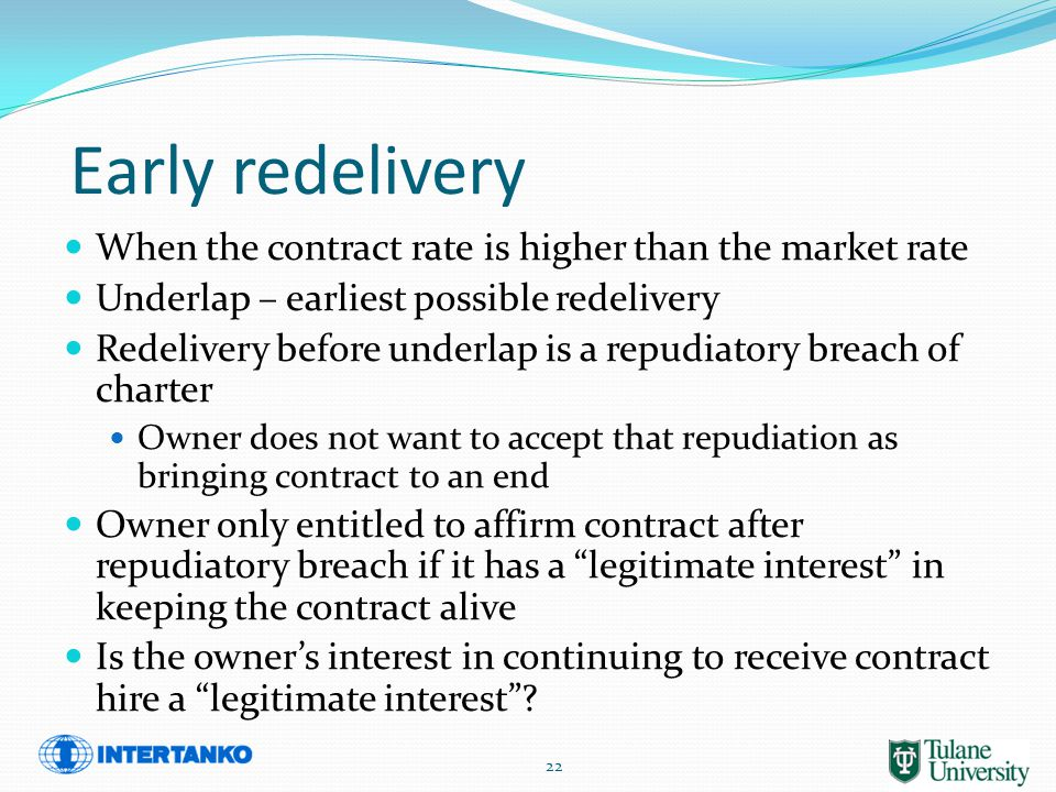 Early redelivery When the contract rate is higher than the market rate Underlap – earliest possible redelivery Redelivery before underlap is a repudiatory breach of charter Owner does not want to accept that repudiation as bringing contract to an end Owner only entitled to affirm contract after repudiatory breach if it has a legitimate interest in keeping the contract alive Is the owner's interest in continuing to receive contract hire a legitimate interest .