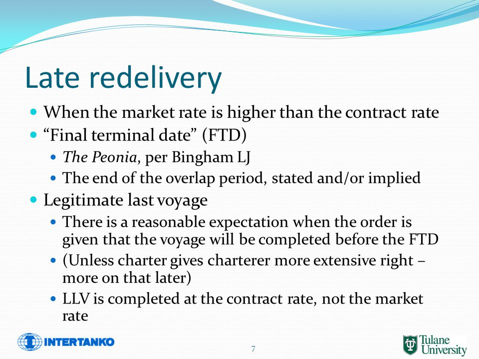 Late redelivery When the market rate is higher than the contract rate Final terminal date (FTD) The Peonia, per Bingham LJ The end of the overlap period, stated and/or implied Legitimate last voyage There is a reasonable expectation when the order is given that the voyage will be completed before the FTD (Unless charter gives charterer more extensive right – more on that later) LLV is completed at the contract rate, not the market rate 7