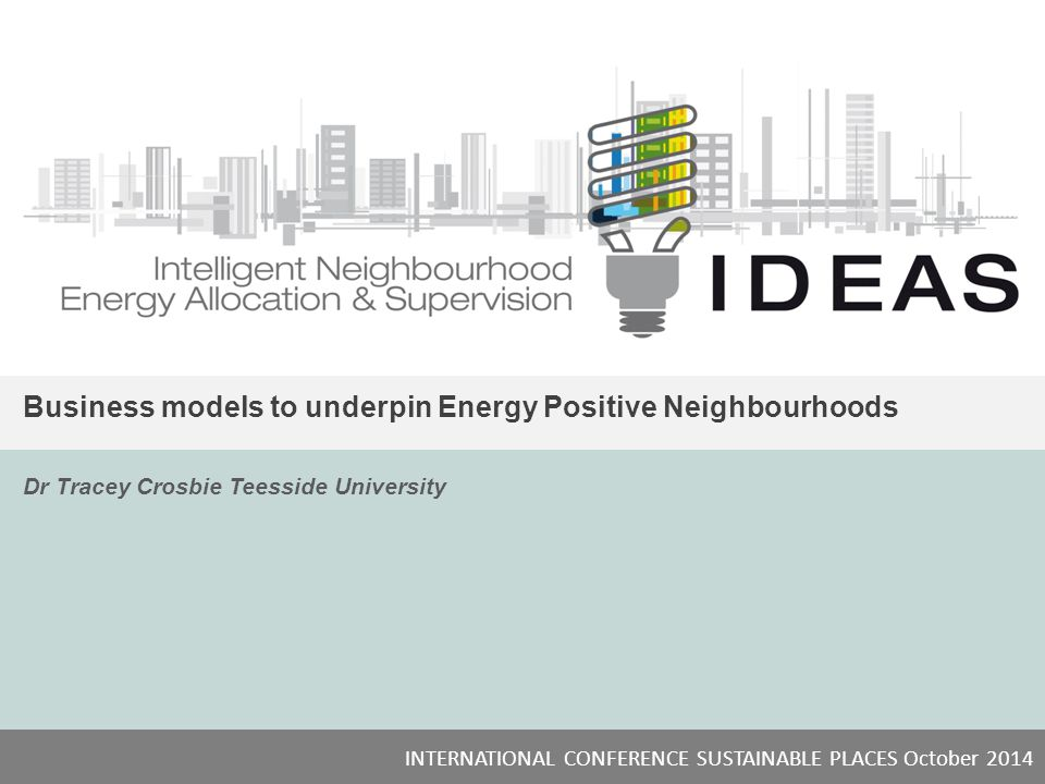 IDEAS Business models to underpin Energy Positive Neighbourhoods Dr Tracey Crosbie Teesside University INTERNATIONAL CONFERENCE SUSTAINABLE PLACES October 2014 NICE