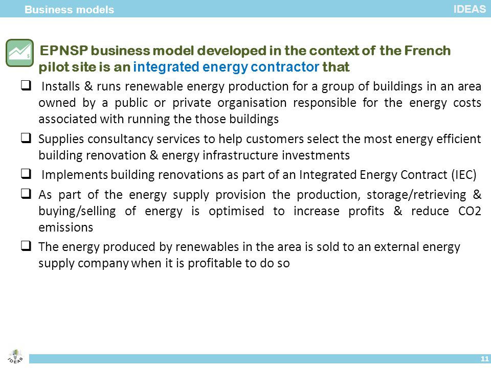 IDEAS  EPNSP business model developed in the context of the French pilot site is an integrated energy contractor that  Installs & runs renewable energy production for a group of buildings in an area owned by a public or private organisation responsible for the energy costs associated with running the those buildings  Supplies consultancy services to help customers select the most energy efficient building renovation & energy infrastructure investments  Implements building renovations as part of an Integrated Energy Contract (IEC)  As part of the energy supply provision the production, storage/retrieving & buying/selling of energy is optimised to increase profits & reduce CO2 emissions  The energy produced by renewables in the area is sold to an external energy supply company when it is profitable to do so Business models 11