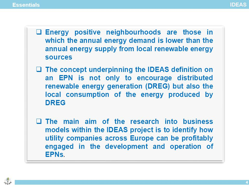 IDEAS Essentials 4  Energy positive neighbourhoods are those in which the annual energy demand is lower than the annual energy supply from local renewable energy sources  The concept underpinning the IDEAS definition on an EPN is not only to encourage distributed renewable energy generation (DREG) but also the local consumption of the energy produced by DREG  The main aim of the research into business models within the IDEAS project is to identify how utility companies across Europe can be profitably engaged in the development and operation of EPNs.