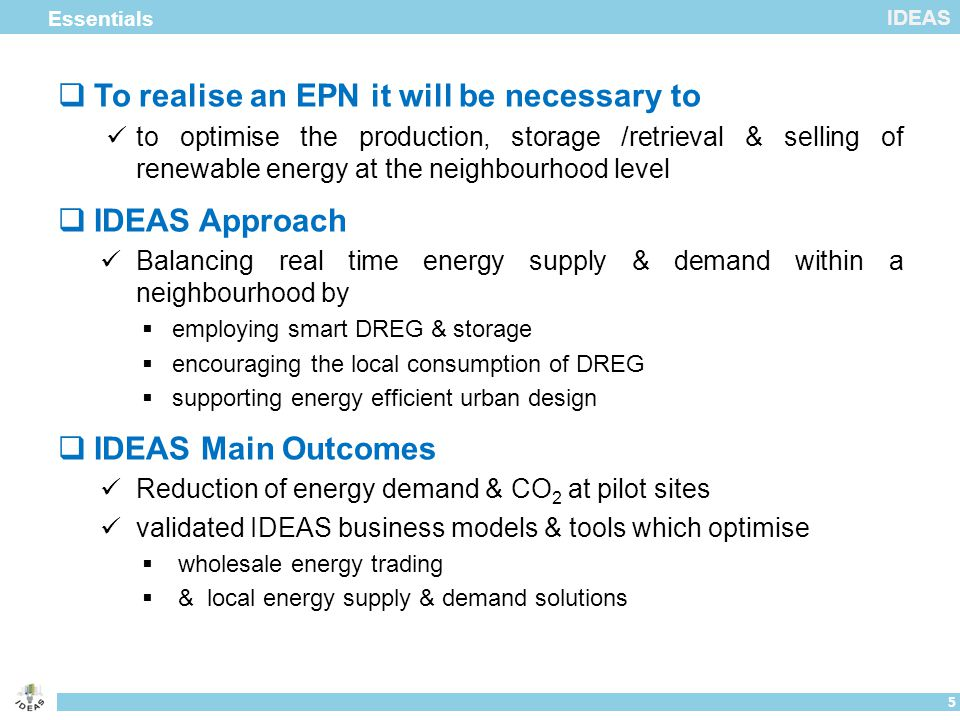 IDEAS  To realise an EPN it will be necessary to to optimise the production, storage /retrieval & selling of renewable energy at the neighbourhood level  IDEAS Approach Balancing real time energy supply & demand within a neighbourhood by  employing smart DREG & storage  encouraging the local consumption of DREG  supporting energy efficient urban design  IDEAS Main Outcomes Reduction of energy demand & CO 2 at pilot sites validated IDEAS business models & tools which optimise  wholesale energy trading  & local energy supply & demand solutions Essentials 5
