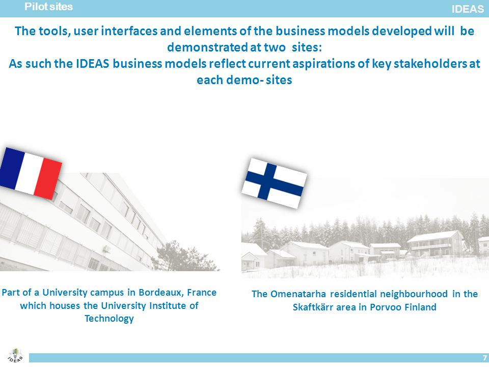 IDEAS Pilot sites 7 The Omenatarha residential neighbourhood in the Skaftkärr area in Porvoo Finland Part of a University campus in Bordeaux, France which houses the University Institute of Technology The tools, user interfaces and elements of the business models developed will be demonstrated at two sites: As such the IDEAS business models reflect current aspirations of key stakeholders at each demo- sites
