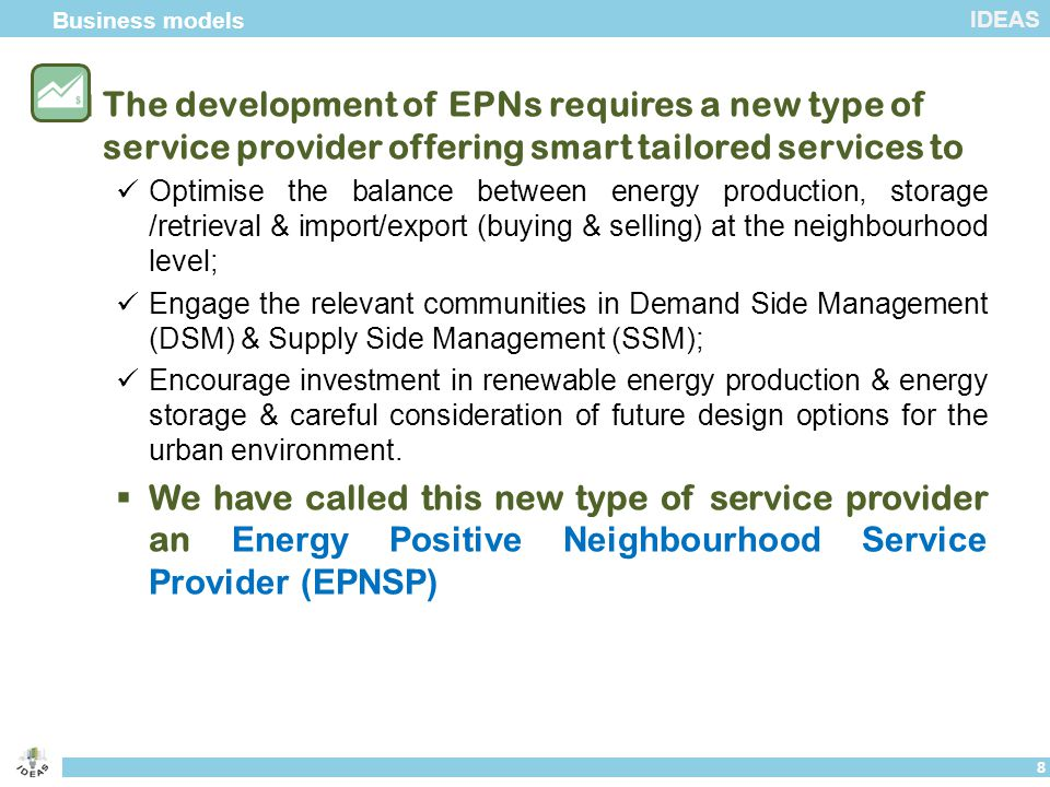 IDEAS  The development of EPNs requires a new type of service provider offering smart tailored services to Optimise the balance between energy production, storage /retrieval & import/export (buying & selling) at the neighbourhood level; Engage the relevant communities in Demand Side Management (DSM) & Supply Side Management (SSM); Encourage investment in renewable energy production & energy storage & careful consideration of future design options for the urban environment.