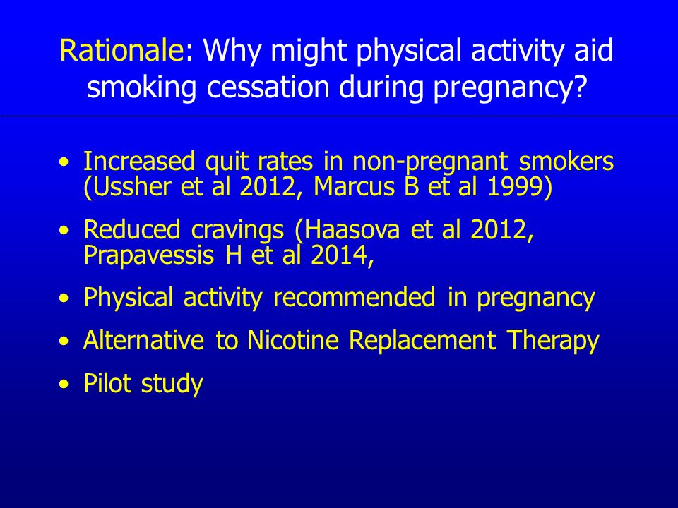 Rationale: Why might physical activity aid smoking cessation during pregnancy? Increased quit rates in non-pregnant smokers (Ussher et al 2012, Marcus
