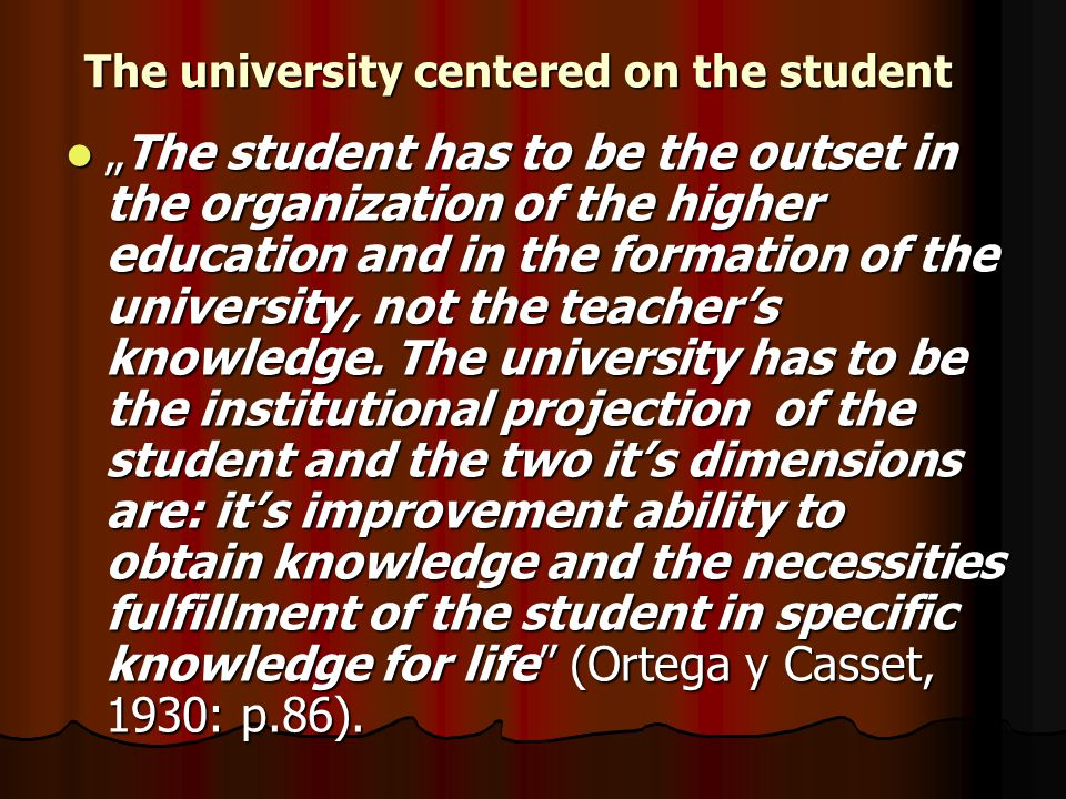 "The university centered on the student ""The student has to be the outset in the organization of the higher education and in the formation of the university, not the teacher's knowledge."