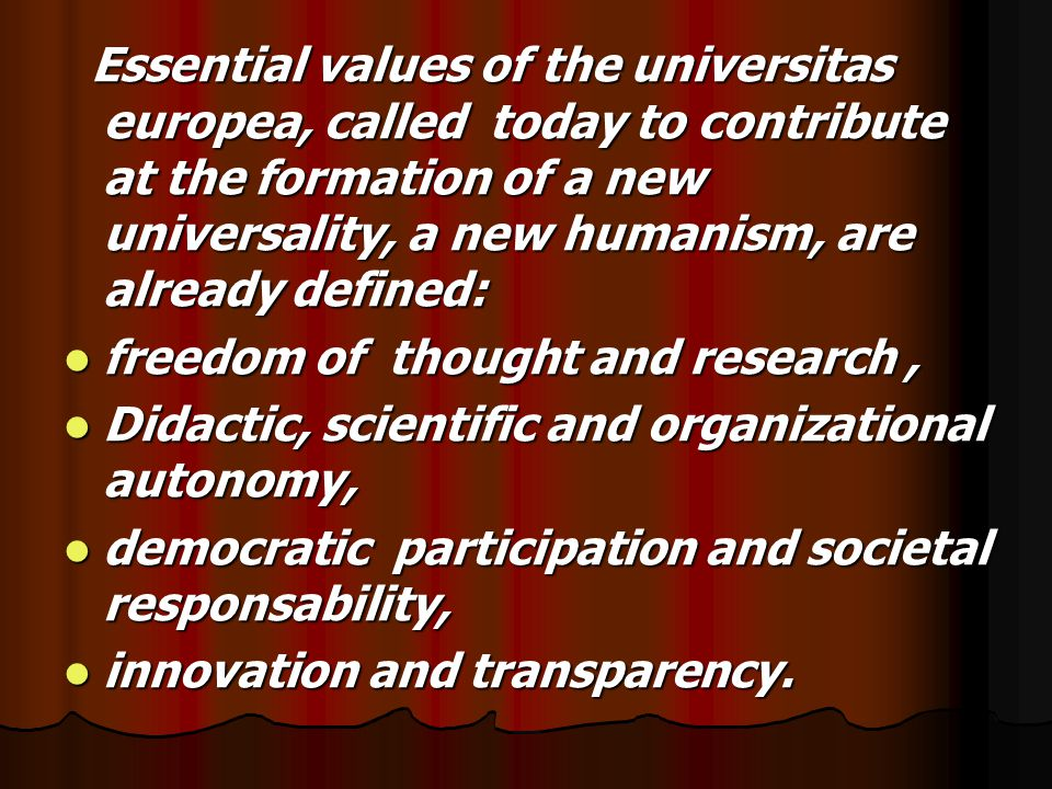 Essential values of the universitas europea, called today to contribute at the formation of a new universality, a new humanism, are already defined: Essential values of the universitas europea, called today to contribute at the formation of a new universality, a new humanism, are already defined: freedom of thought and research, freedom of thought and research, Didactic, scientific and organizational autonomy, Didactic, scientific and organizational autonomy, democratic participation and societal responsability, democratic participation and societal responsability, innovation and transparency.