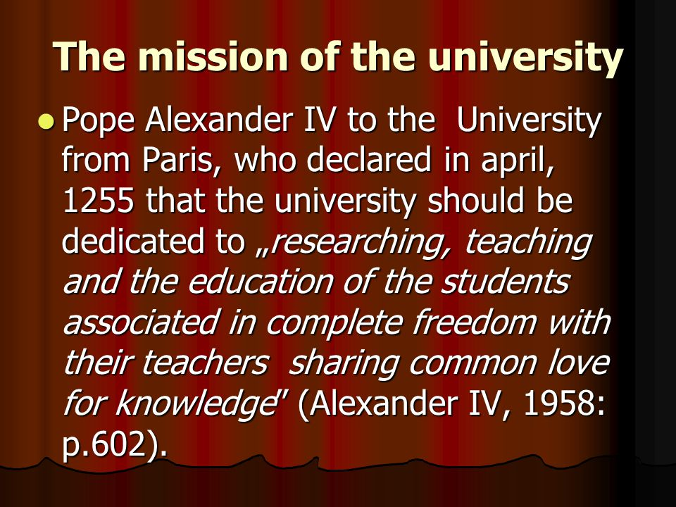 "The mission of the university Pope Alexander IV to the University from Paris, who declared in april, 1255 that the university should be dedicated to ""researching, teaching and the education of the students associated in complete freedom with their teachers sharing common love for knowledge (Alexander IV, 1958: p.602)."