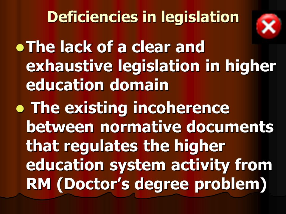 Deficiencies in legislation The lack of a clear and exhaustive legislation in higher education domain The lack of a clear and exhaustive legislation in higher education domain The existing incoherence between normative documents that regulates the higher education system activity from RM (Doctor's degree problem) The existing incoherence between normative documents that regulates the higher education system activity from RM (Doctor's degree problem)