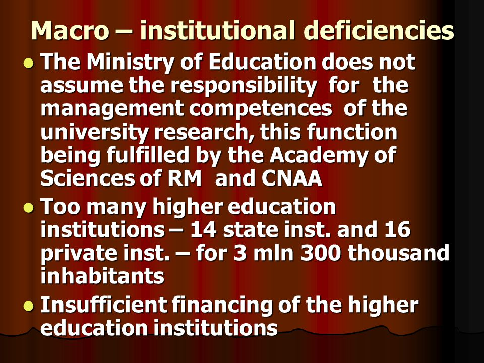Macro – institutional deficiencies The Ministry of Education does not assume the responsibility for the management competences of the university research, this function being fulfilled by the Academy of Sciences of RM and CNAA The Ministry of Education does not assume the responsibility for the management competences of the university research, this function being fulfilled by the Academy of Sciences of RM and CNAA Too many higher education institutions – 14 state inst.