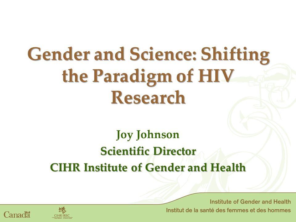 Gender and Science: Shifting the Paradigm of HIV Research Gender and Science: Shifting the Paradigm of HIV Research Joy Johnson Scientific Director CIHR Institute of Gender and Health