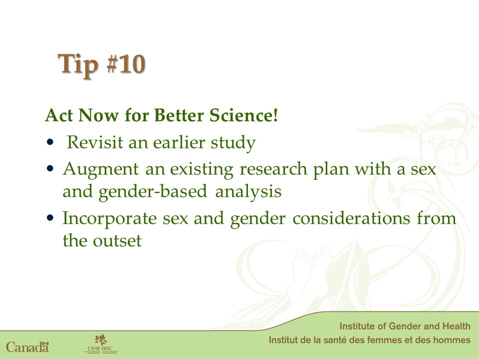 Act Now for Better Science! Revisit an earlier study Augment an existing research plan with a sex and gender-based analysis Incorporate sex and gender