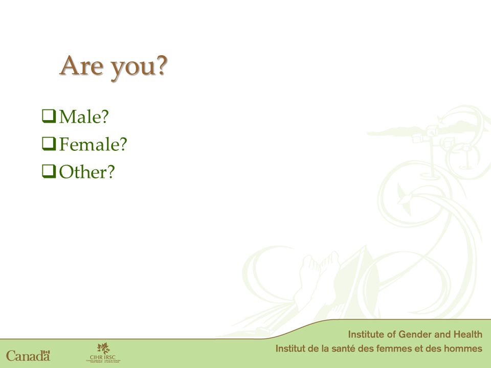  Male?  Female?  Other? Are you?