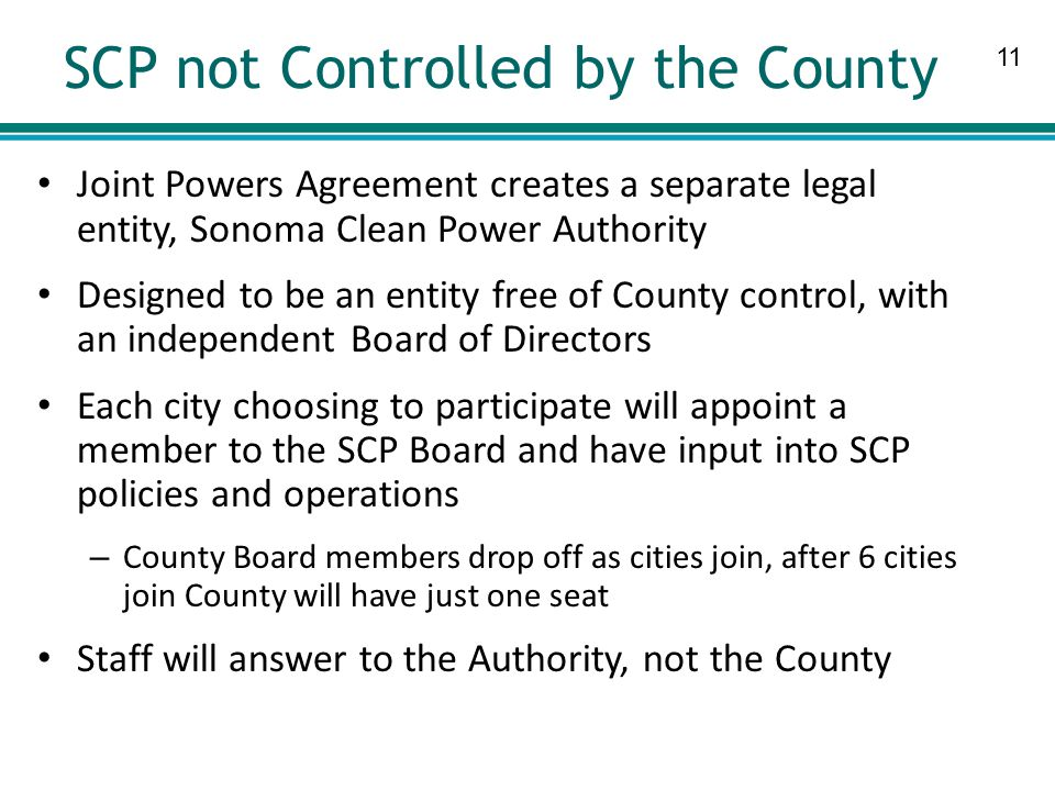 11 SCP not Controlled by the County Joint Powers Agreement creates a separate legal entity, Sonoma Clean Power Authority Designed to be an entity free of County control, with an independent Board of Directors Each city choosing to participate will appoint a member to the SCP Board and have input into SCP policies and operations – County Board members drop off as cities join, after 6 cities join County will have just one seat Staff will answer to the Authority, not the County