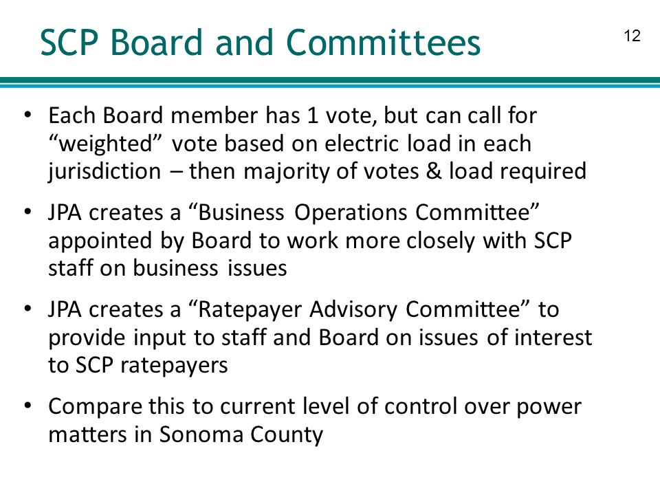 12 SCP Board and Committees Each Board member has 1 vote, but can call for weighted vote based on electric load in each jurisdiction – then majority of votes & load required JPA creates a Business Operations Committee appointed by Board to work more closely with SCP staff on business issues JPA creates a Ratepayer Advisory Committee to provide input to staff and Board on issues of interest to SCP ratepayers Compare this to current level of control over power matters in Sonoma County