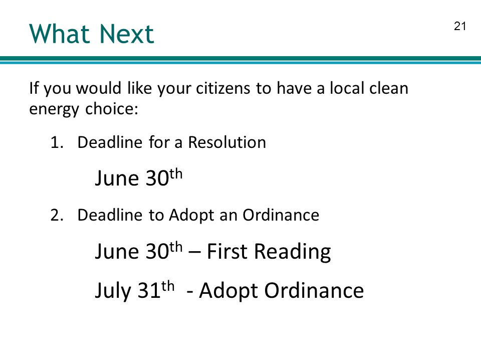 21 What Next If you would like your citizens to have a local clean energy choice: 1.Deadline for a Resolution June 30 th 2.Deadline to Adopt an Ordinance June 30 th – First Reading July 31 th - Adopt Ordinance
