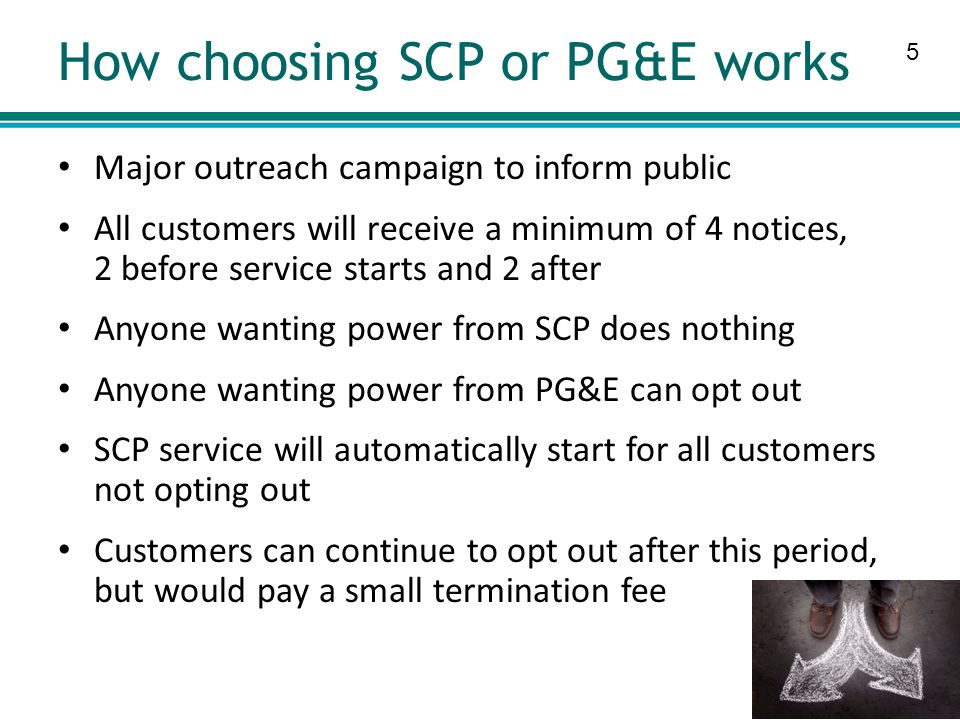 5 How choosing SCP or PG&E works Major outreach campaign to inform public All customers will receive a minimum of 4 notices, 2 before service starts and 2 after Anyone wanting power from SCP does nothing Anyone wanting power from PG&E can opt out SCP service will automatically start for all customers not opting out Customers can continue to opt out after this period, but would pay a small termination fee