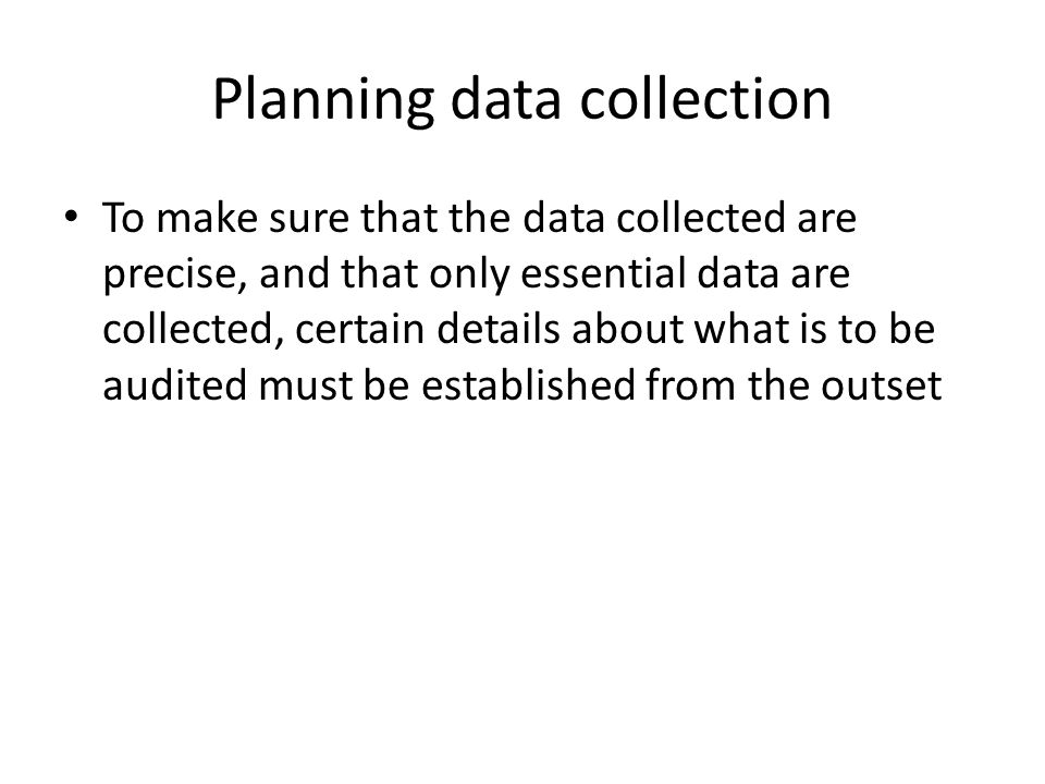 Planning data collection To make sure that the data collected are precise, and that only essential data are collected, certain details about what is to be audited must be established from the outset