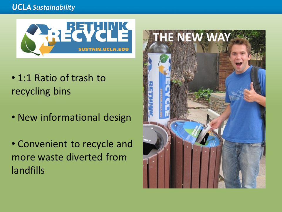 1:1 Ratio of trash to recycling bins New informational design Convenient to recycle and more waste diverted from landfills THE NEW WAY