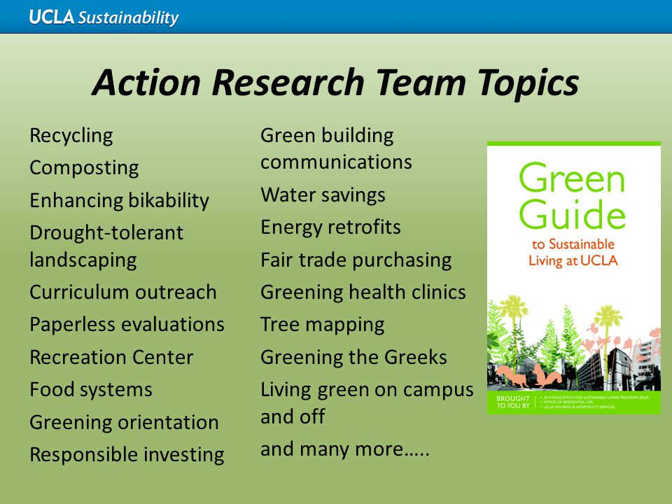 Action Research Team Topics Recycling Composting Enhancing bikability Drought-tolerant landscaping Curriculum outreach Paperless evaluations Recreatio