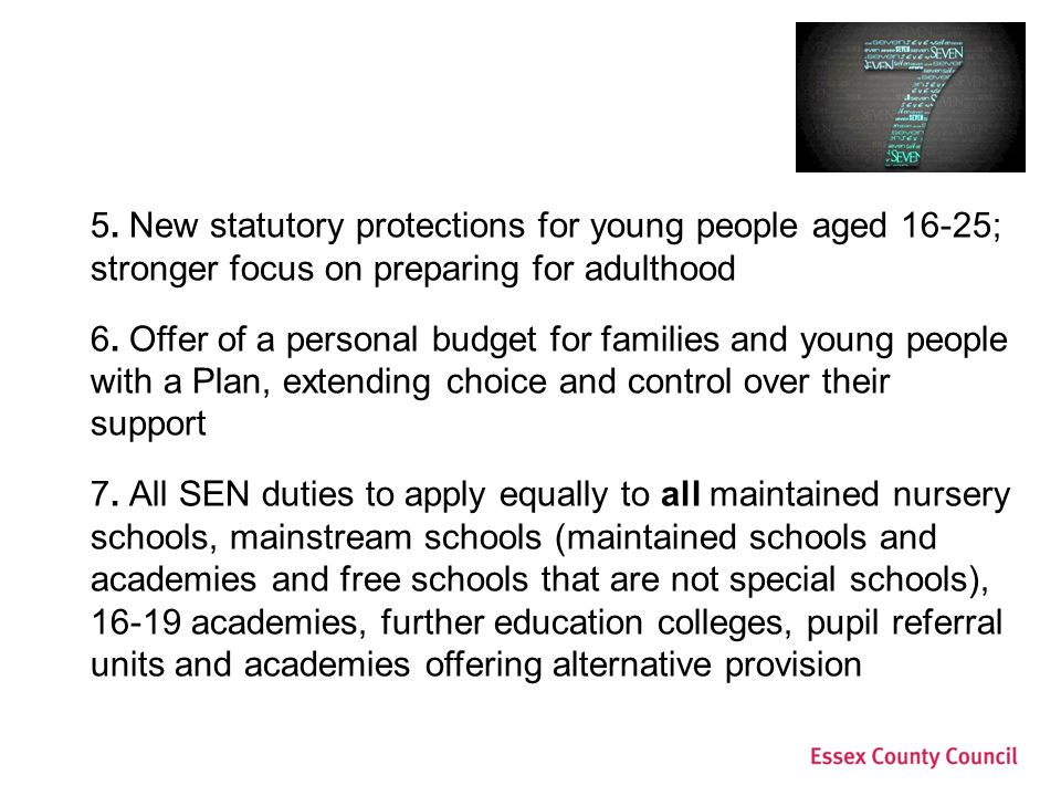 5. New statutory protections for young people aged 16-25; stronger focus on preparing for adulthood 6. Offer of a personal budget for families and you