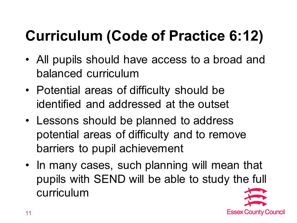 Curriculum (Code of Practice 6:12) All pupils should have access to a broad and balanced curriculum Potential areas of difficulty should be identified and addressed at the outset Lessons should be planned to address potential areas of difficulty and to remove barriers to pupil achievement In many cases, such planning will mean that pupils with SEND will be able to study the full curriculum 11