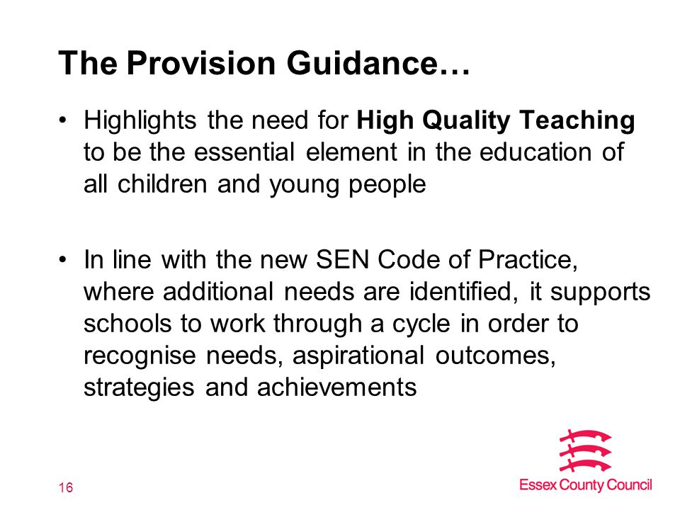 16 The Provision Guidance… Highlights the need for High Quality Teaching to be the essential element in the education of all children and young people In line with the new SEN Code of Practice, where additional needs are identified, it supports schools to work through a cycle in order to recognise needs, aspirational outcomes, strategies and achievements