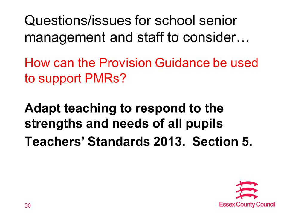 Questions/issues for school senior management and staff to consider… How can the Provision Guidance be used to support PMRs? Adapt teaching to respond