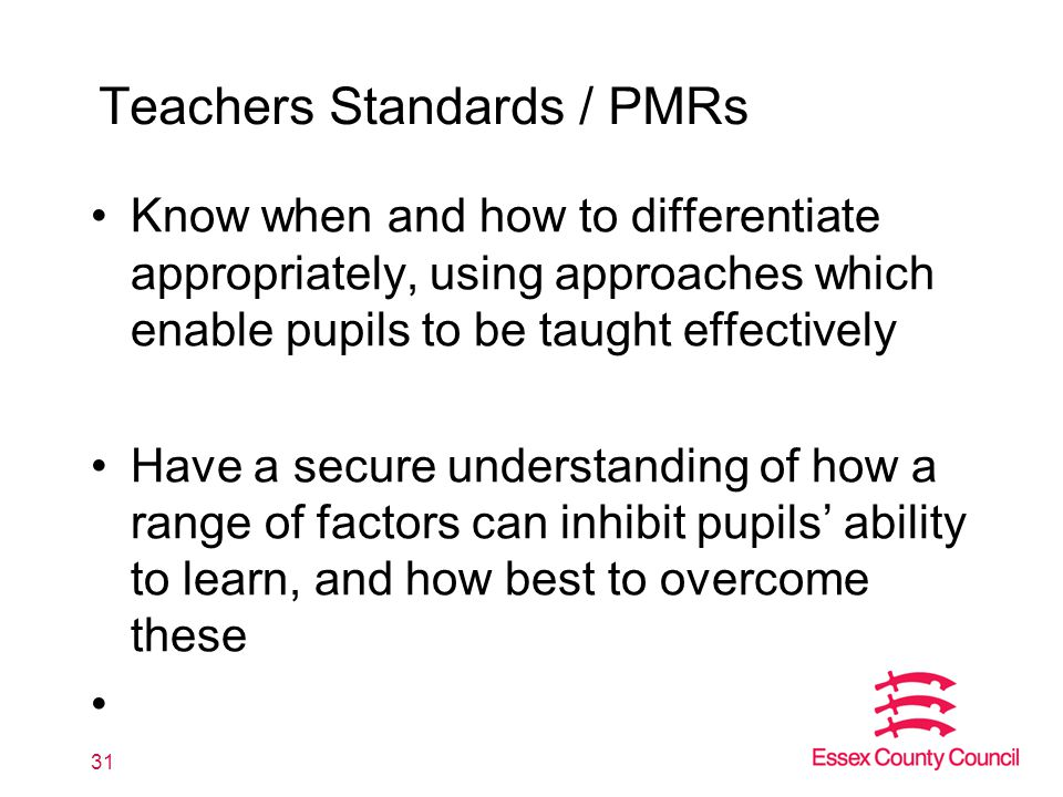 Teachers Standards / PMRs Know when and how to differentiate appropriately, using approaches which enable pupils to be taught effectively Have a secure understanding of how a range of factors can inhibit pupils' ability to learn, and how best to overcome these 31