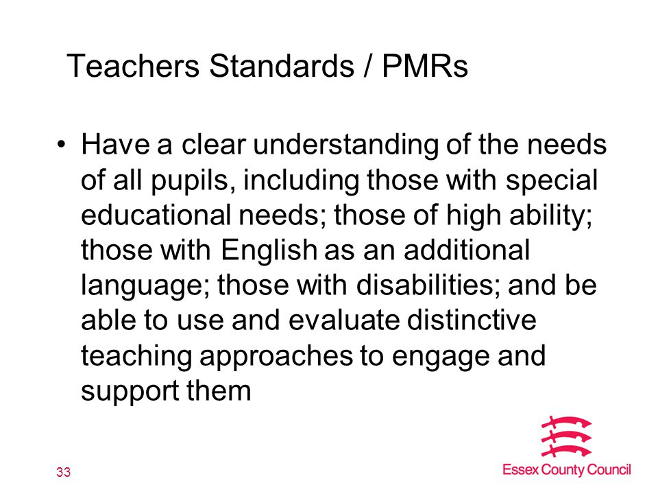 Teachers Standards / PMRs Have a clear understanding of the needs of all pupils, including those with special educational needs; those of high ability; those with English as an additional language; those with disabilities; and be able to use and evaluate distinctive teaching approaches to engage and support them 33