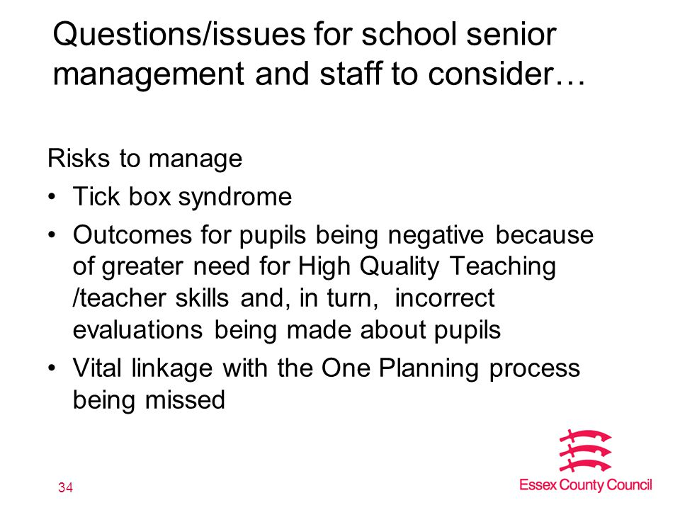 Questions/issues for school senior management and staff to consider… Risks to manage Tick box syndrome Outcomes for pupils being negative because of greater need for High Quality Teaching /teacher skills and, in turn, incorrect evaluations being made about pupils Vital linkage with the One Planning process being missed 34