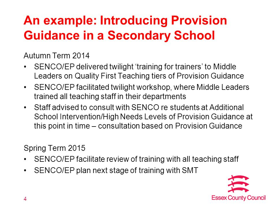 An example: Introducing Provision Guidance in a Secondary School Autumn Term 2014 SENCO/EP delivered twilight 'training for trainers' to Middle Leaders on Quality First Teaching tiers of Provision Guidance SENCO/EP facilitated twilight workshop, where Middle Leaders trained all teaching staff in their departments Staff advised to consult with SENCO re students at Additional School Intervention/High Needs Levels of Provision Guidance at this point in time – consultation based on Provision Guidance Spring Term 2015 SENCO/EP facilitate review of training with all teaching staff SENCO/EP plan next stage of training with SMT 4