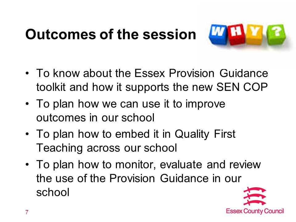 Outcomes of the session To know about the Essex Provision Guidance toolkit and how it supports the new SEN COP To plan how we can use it to improve outcomes in our school To plan how to embed it in Quality First Teaching across our school To plan how to monitor, evaluate and review the use of the Provision Guidance in our school 7