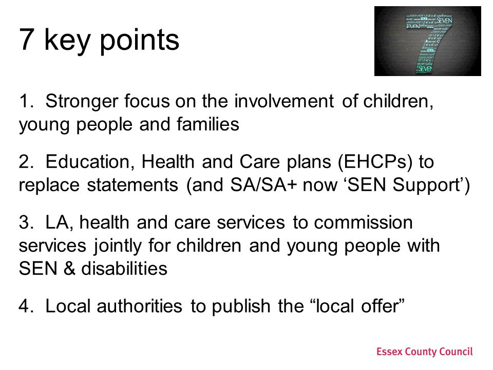 7 key points 1. Stronger focus on the involvement of children, young people and families 2. Education, Health and Care plans (EHCPs) to replace statem