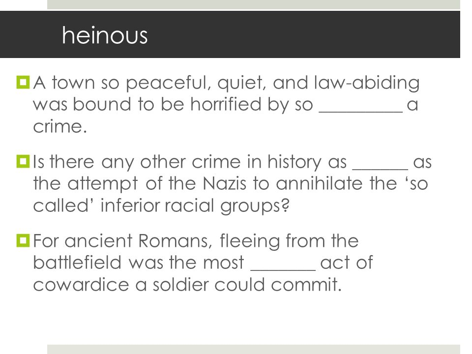 heinous  A town so peaceful, quiet, and law-abiding was bound to be horrified by so _________ a crime.