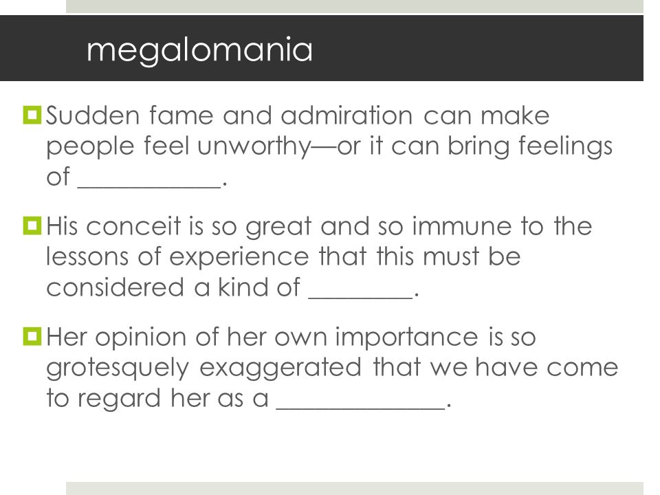 megalomania  Sudden fame and admiration can make people feel unworthy—or it can bring feelings of ___________.