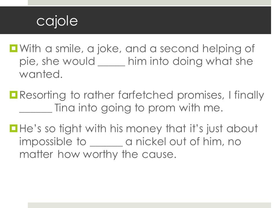 cajole  With a smile, a joke, and a second helping of pie, she would _____ him into doing what she wanted.